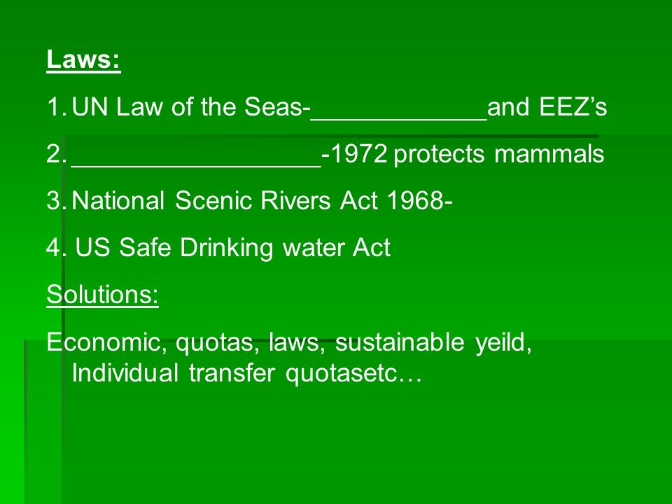 Laws: 1.UN Law of the Seas-____________and EEZs 2._________________-1972 protects mammals 3.National Scenic Rivers Act 1968- 4.