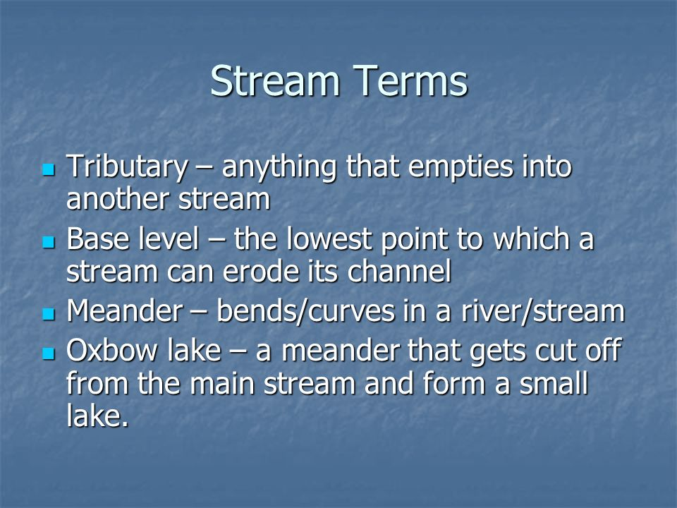 Stream Terms Tributary – anything that empties into another stream Tributary – anything that empties into another stream Base level – the lowest point
