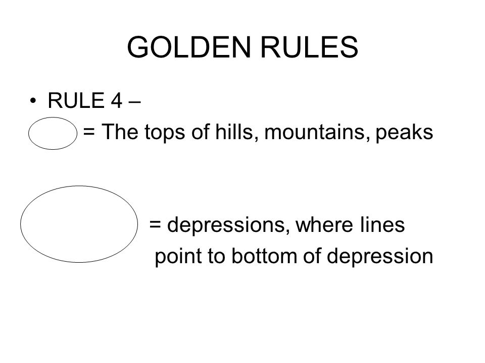 GOLDEN RULES RULE 4 – = The tops of hills, mountains, peaks = depressions, where lines point to bottom of depression