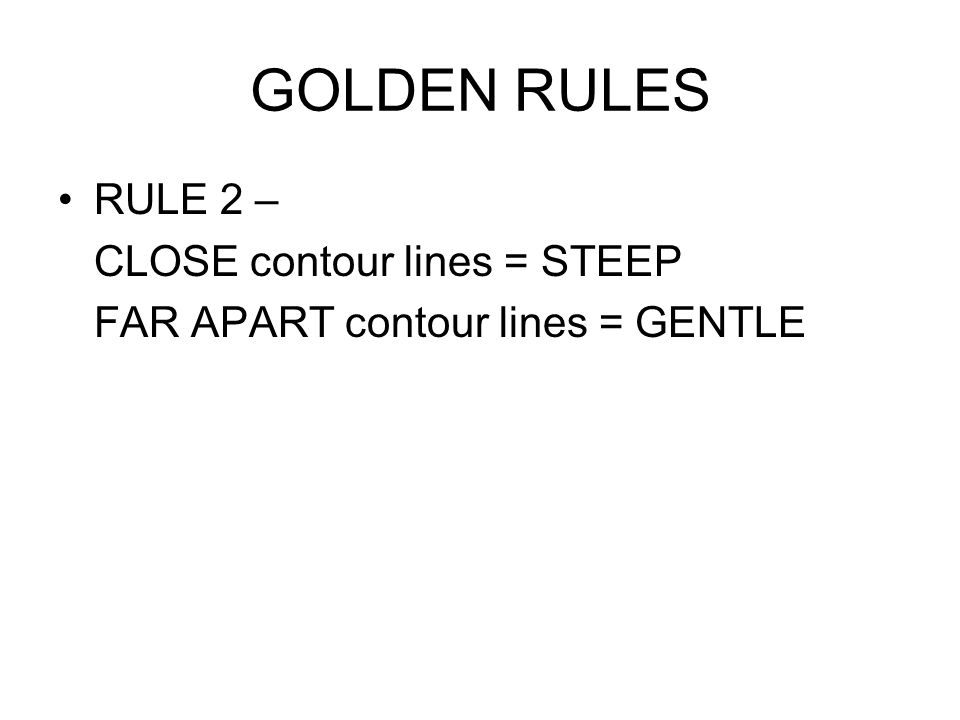 GOLDEN RULES RULE 2 – CLOSE contour lines = STEEP FAR APART contour lines = GENTLE
