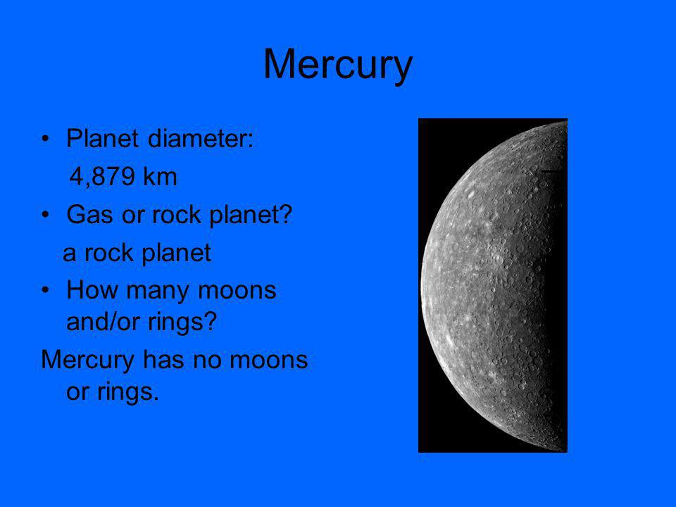 Mercury Planet diameter: 4,879 km Gas or rock planet.