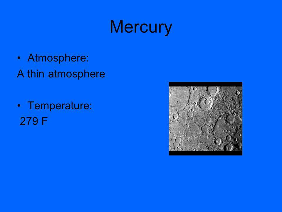 Mercury Atmosphere: A thin atmosphere Temperature: 279 F