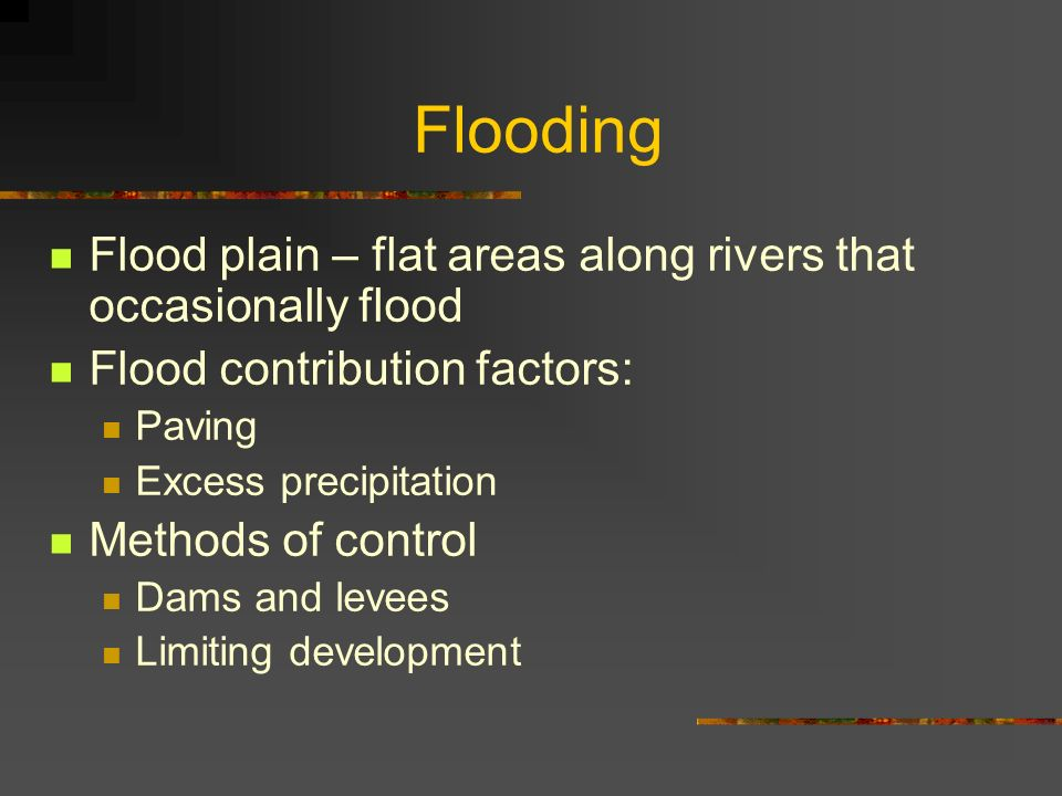 Flooding Flood plain – flat areas along rivers that occasionally flood Flood contribution factors: Paving Excess precipitation Methods of control Dams