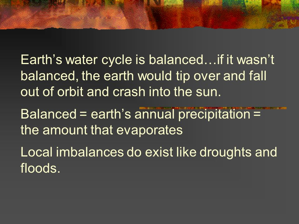 Earths water cycle is balanced…if it wasnt balanced, the earth would tip over and fall out of orbit and crash into the sun. Balanced = earths annual p