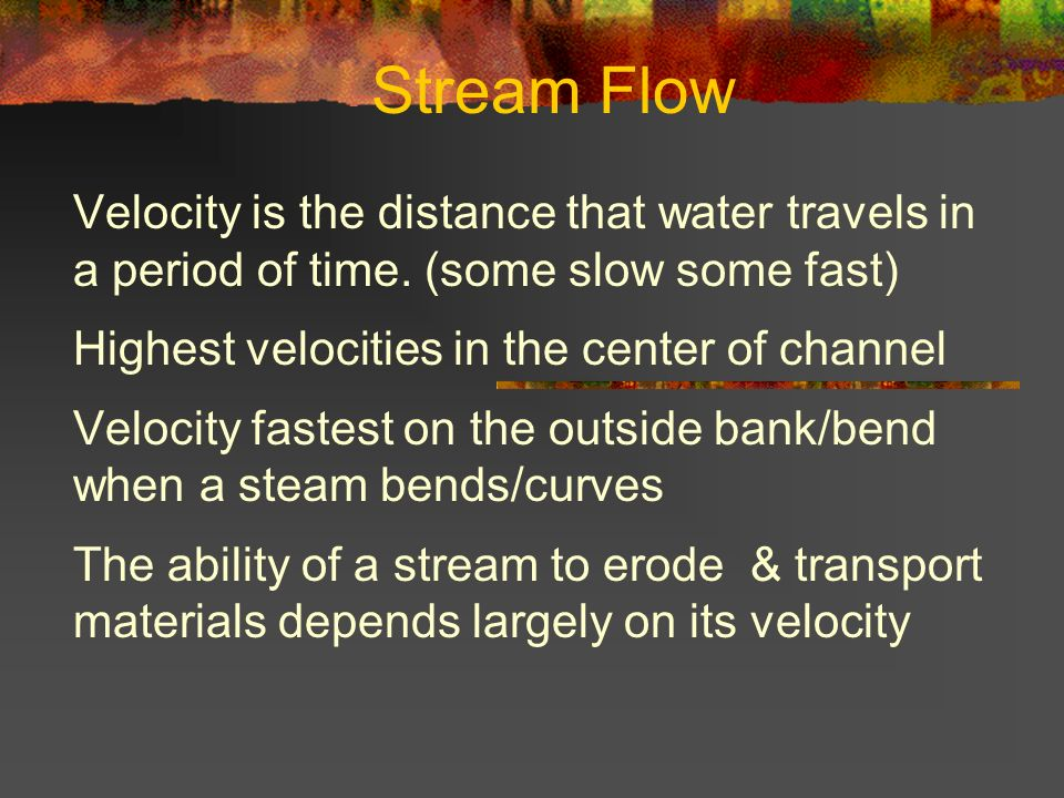 Stream Flow Velocity is the distance that water travels in a period of time. (some slow some fast) Highest velocities in the center of channel Velocit