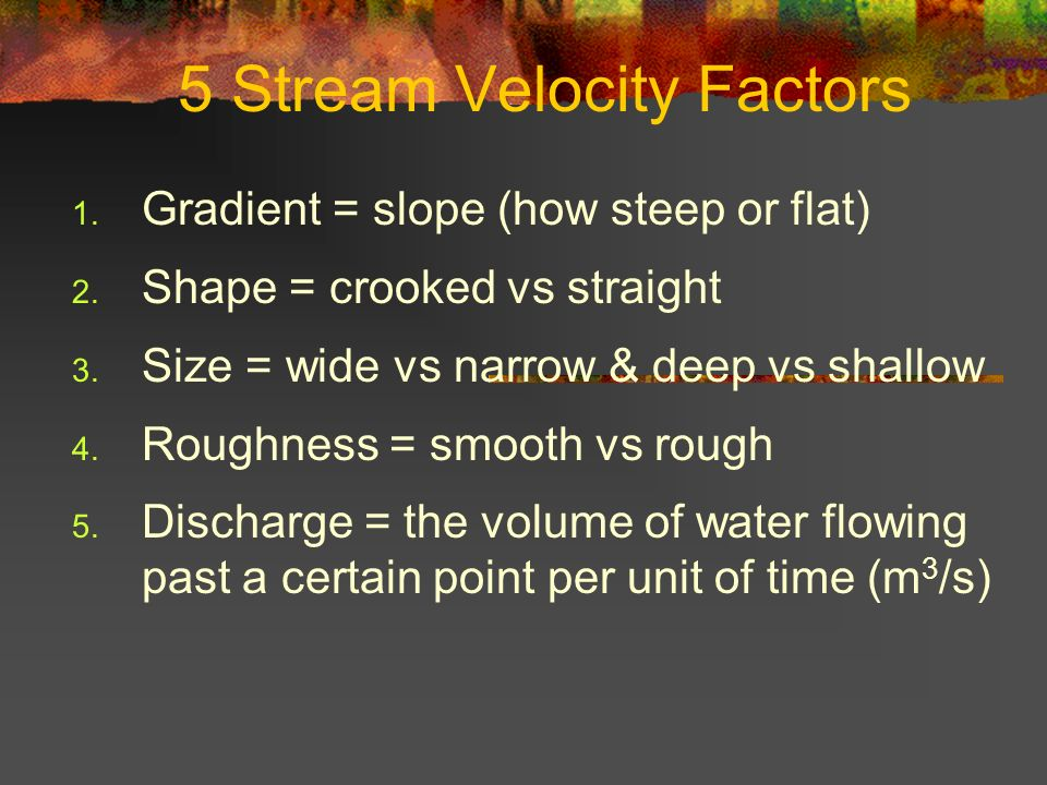5 Stream Velocity Factors 1. Gradient = slope (how steep or flat) 2. Shape = crooked vs straight 3. Size = wide vs narrow & deep vs shallow 4. Roughne