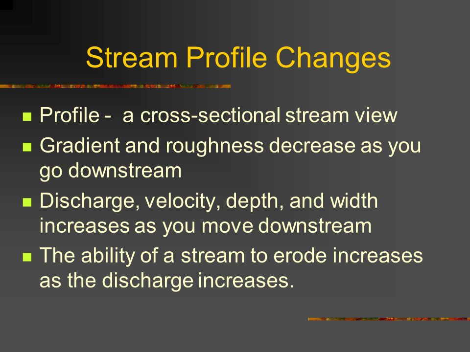 Stream Profile Changes Profile - a cross-sectional stream view Gradient and roughness decrease as you go downstream Discharge, velocity, depth, and wi