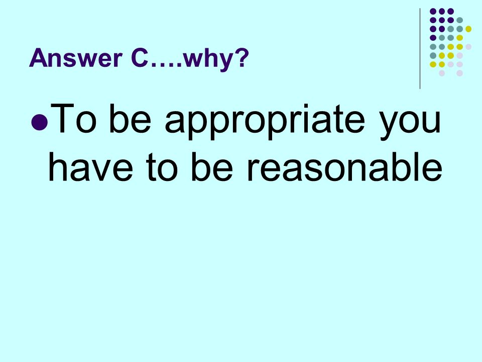 Answer C….why To be appropriate you have to be reasonable