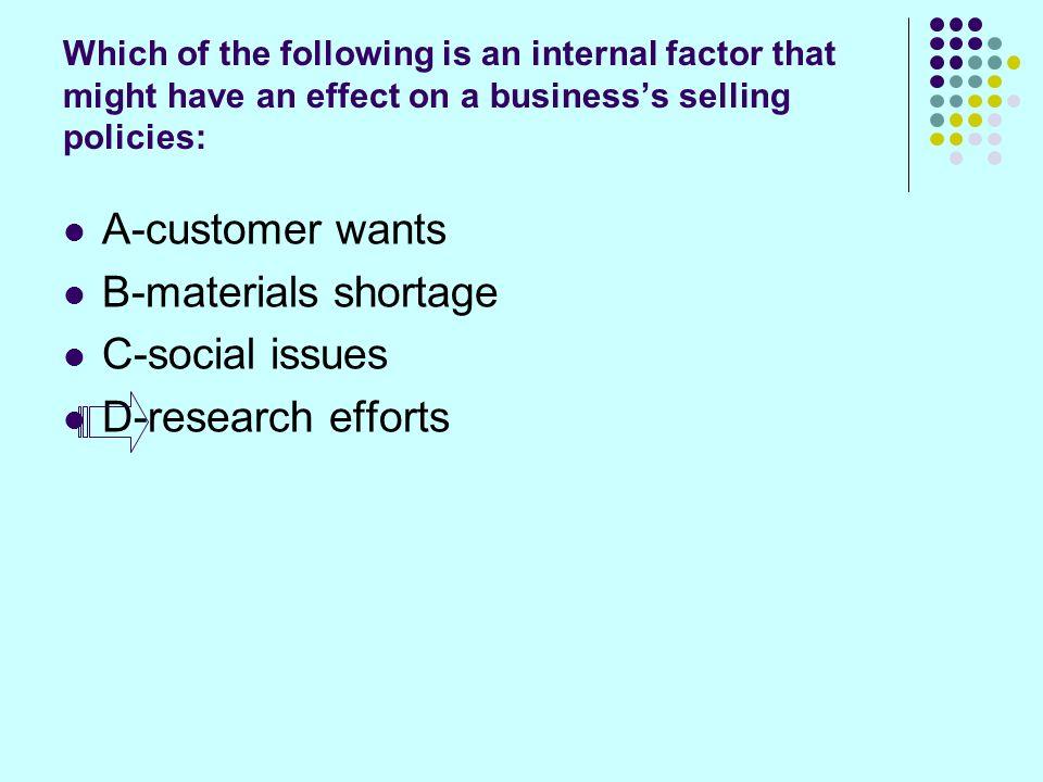 Which of the following is an internal factor that might have an effect on a businesss selling policies: A-customer wants B-materials shortage C-social issues D-research efforts