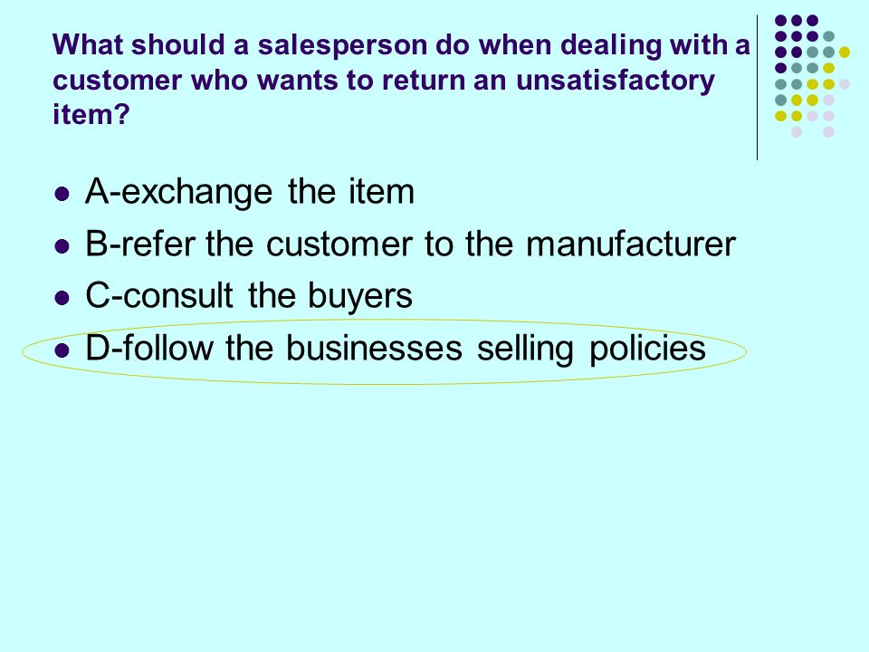 What should a salesperson do when dealing with a customer who wants to return an unsatisfactory item.