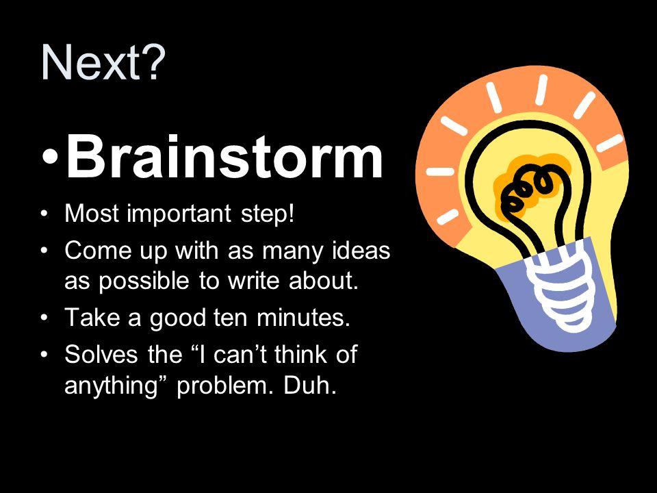 Next? Brainstorm Most important step! Come up with as many ideas as possible to write about. Take a good ten minutes. Solves the I cant think of anyth