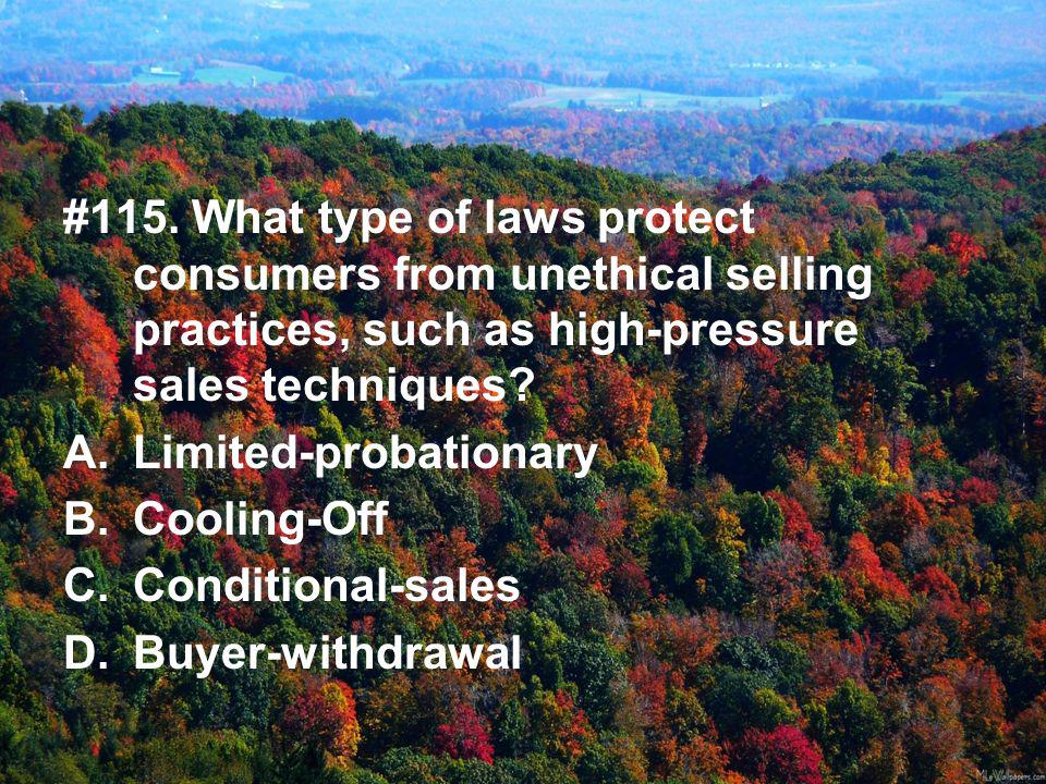 #115. What type of laws protect consumers from unethical selling practices, such as high-pressure sales techniques? A.Limited-probationary B.Cooling-O