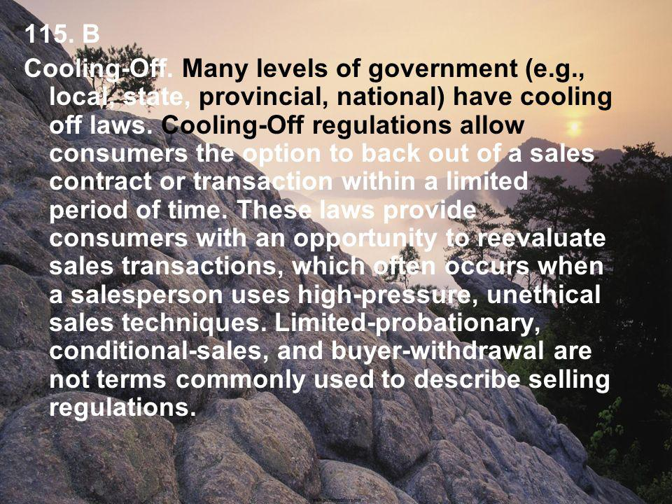 115. B Cooling-Off. Many levels of government (e.g., local, state, provincial, national) have cooling off laws. Cooling-Off regulations allow consumer