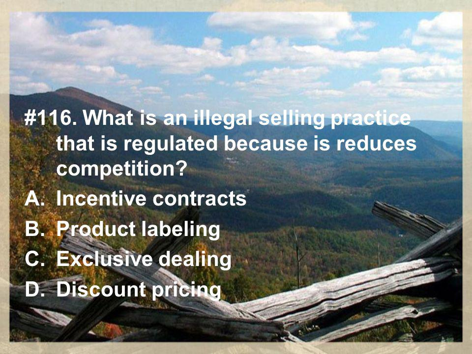 #116. What is an illegal selling practice that is regulated because is reduces competition.