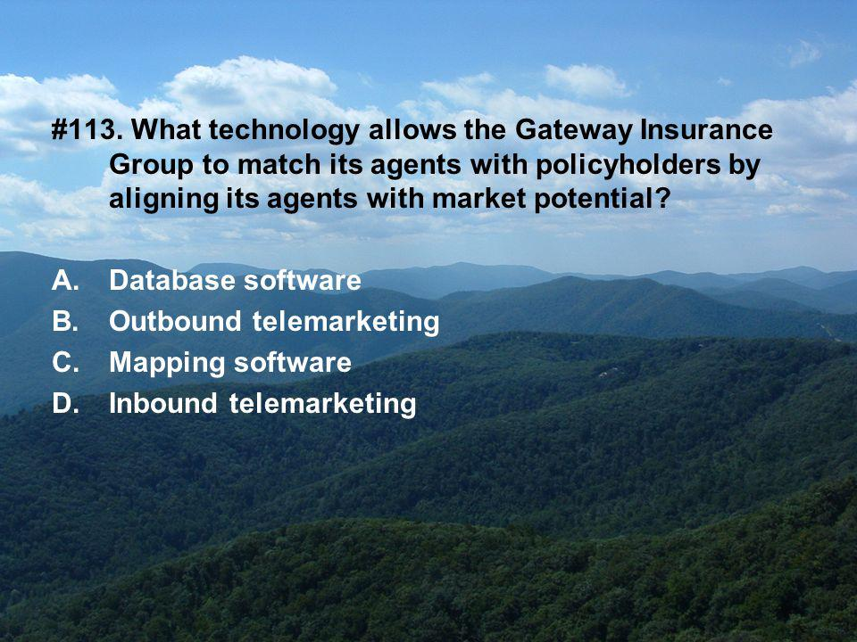 #113. What technology allows the Gateway Insurance Group to match its agents with policyholders by aligning its agents with market potential? A.Databa