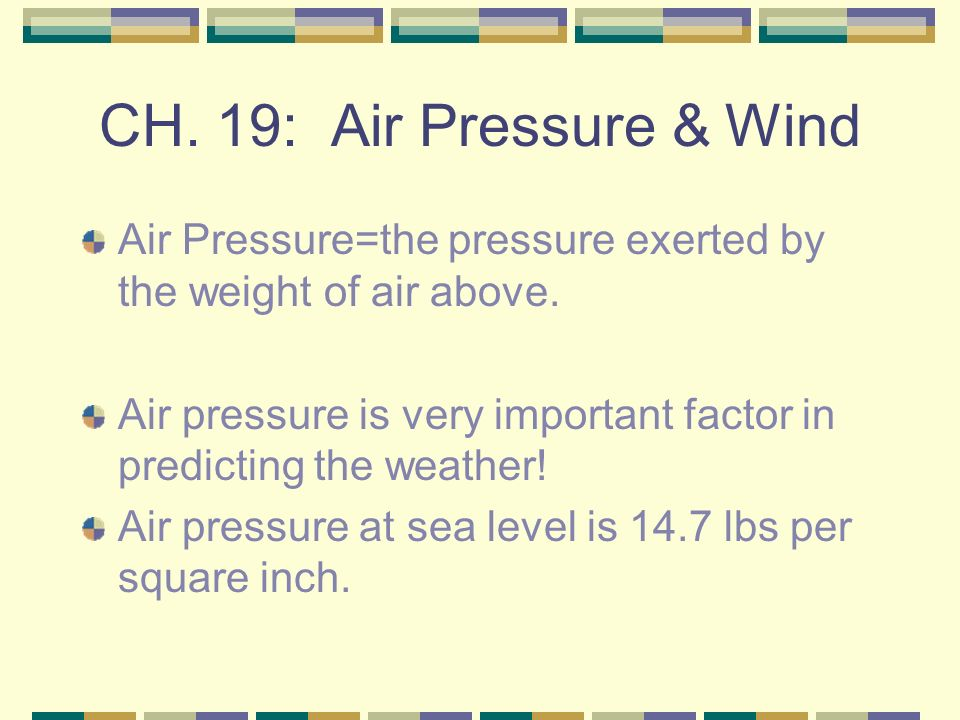 CH. 19: Air Pressure & Wind Air Pressure=the pressure exerted by the weight of air above.