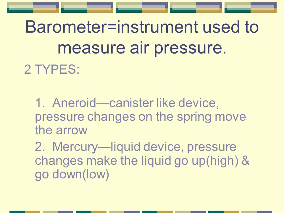Barometer=instrument used to measure air pressure.