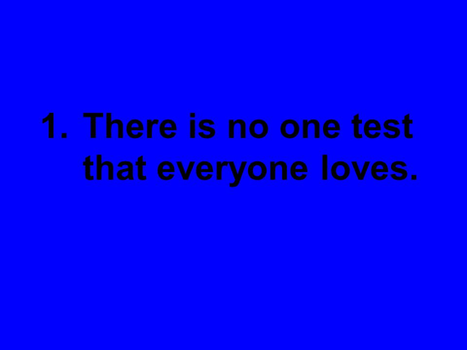 1.There is no one test that everyone loves.