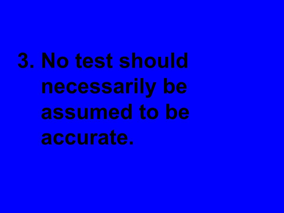 3. No test should necessarily be assumed to be accurate.