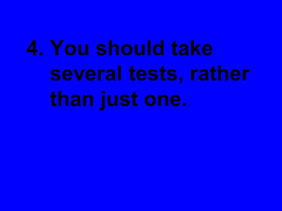 4. You should take several tests, rather than just one.