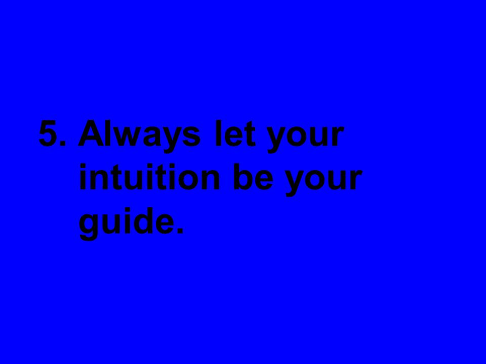 5. Always let your intuition be your guide.