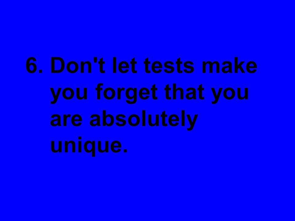 6. Don't let tests make you forget that you are absolutely unique.