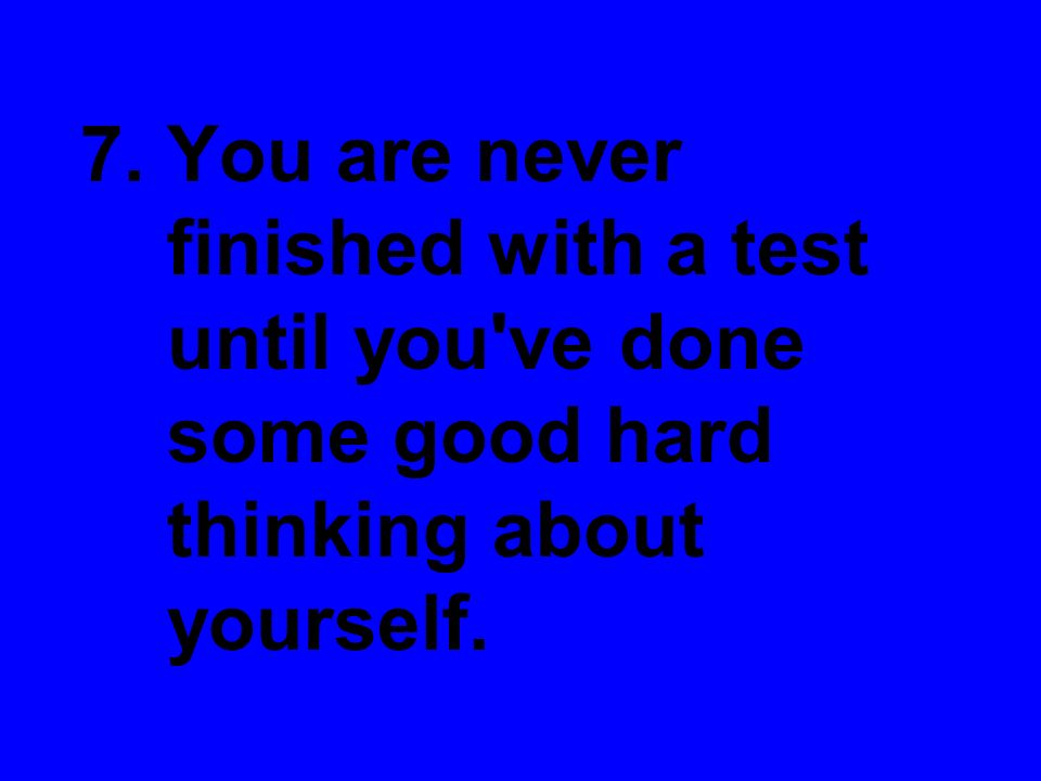 7. You are never finished with a test until you've done some good hard thinking about yourself.