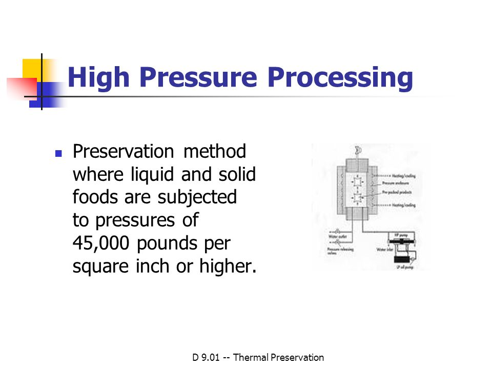 D 9.01 -- Thermal Preservation High Pressure Processing Preservation method where liquid and solid foods are subjected to pressures of 45,000 pounds p