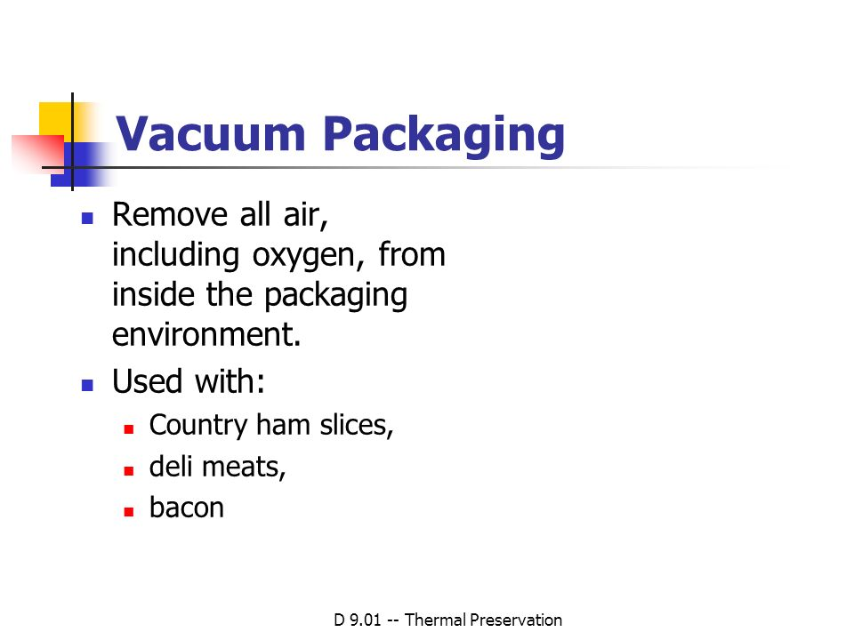 D 9.01 -- Thermal Preservation Vacuum Packaging Remove all air, including oxygen, from inside the packaging environment. Used with: Country ham slices