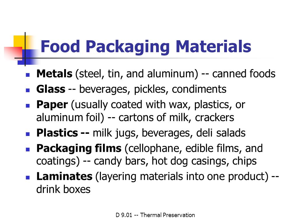 D 9.01 -- Thermal Preservation Food Packaging Materials Metals (steel, tin, and aluminum) -- canned foods Glass -- beverages, pickles, condiments Pape