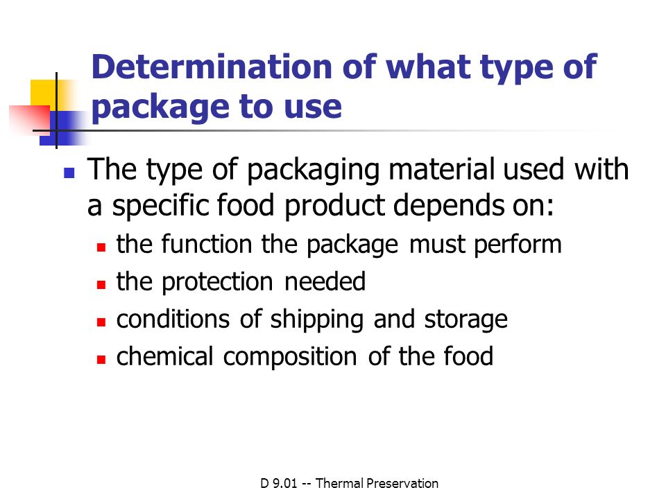 D 9.01 -- Thermal Preservation Determination of what type of package to use The type of packaging material used with a specific food product depends o