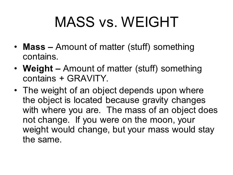 MASS vs. WEIGHT Mass – Amount of matter (stuff) something contains. Weight – Amount of matter (stuff) something contains + GRAVITY. The weight of an o