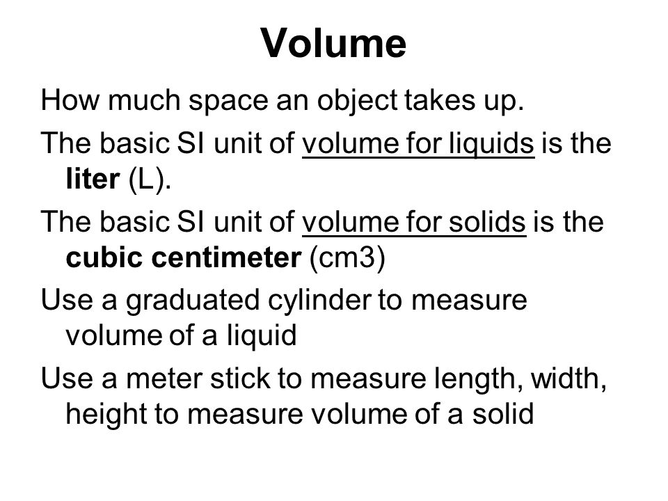 Volume How much space an object takes up. The basic SI unit of volume for liquids is the liter (L). The basic SI unit of volume for solids is the cubi