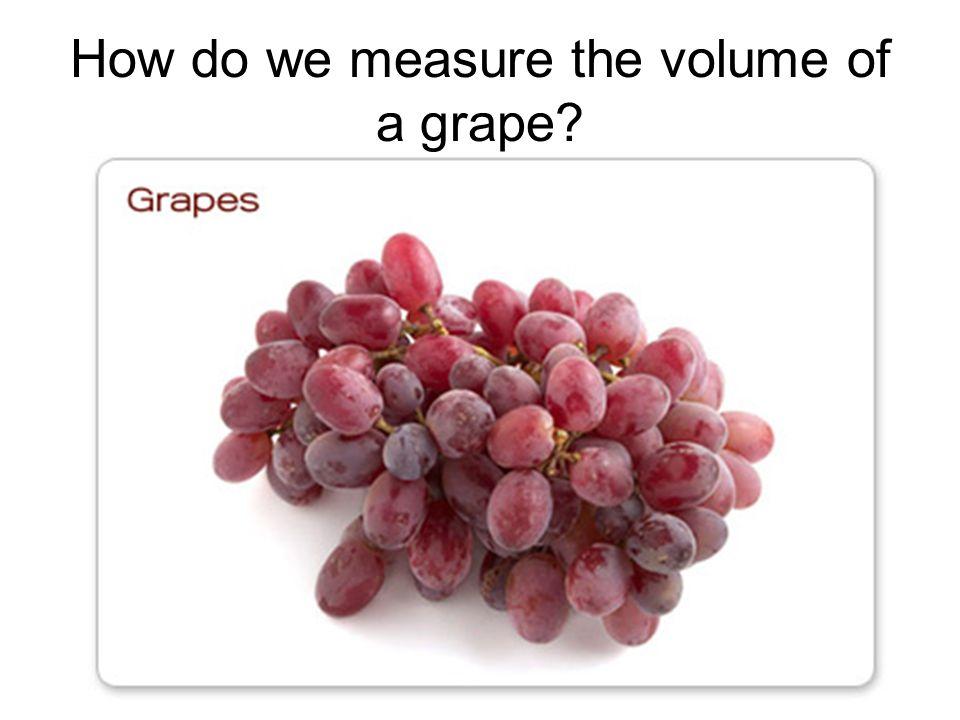How do we measure the volume of a grape?