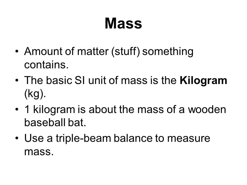 Mass Amount of matter (stuff) something contains. The basic SI unit of mass is the Kilogram (kg). 1 kilogram is about the mass of a wooden baseball ba