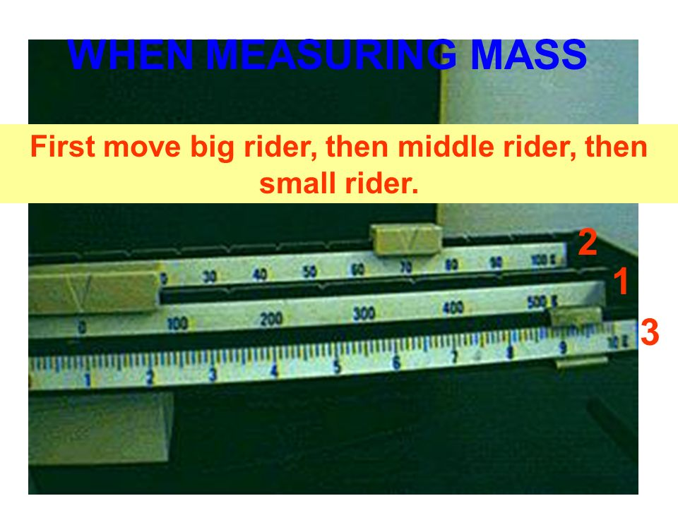 1 2 3 First move big rider, then middle rider, then small rider. WHEN MEASURING MASS