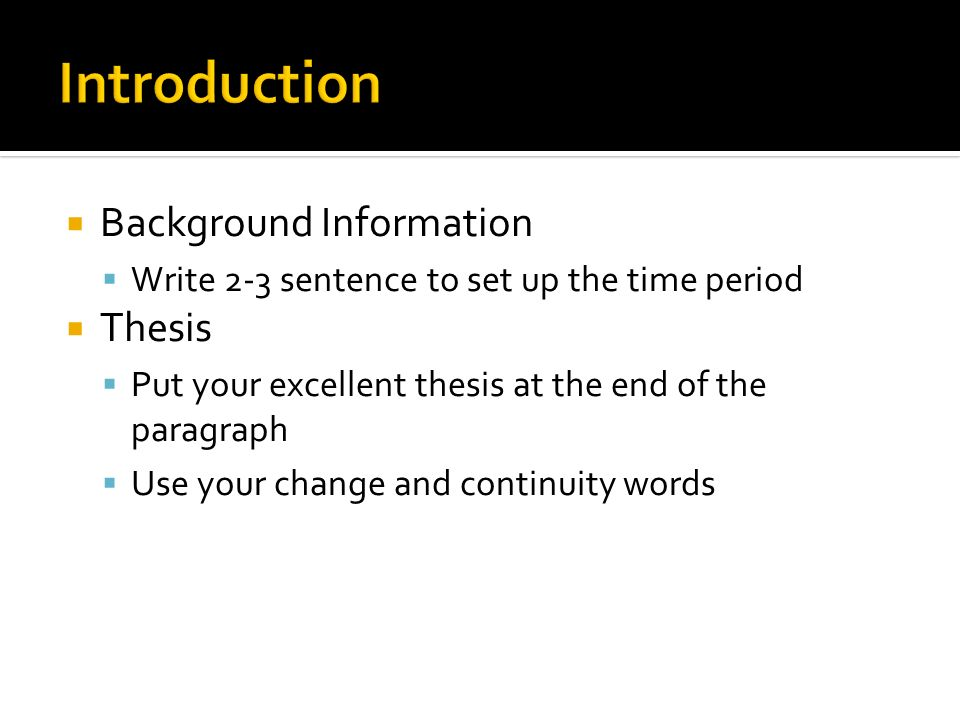 Background Information Write 2-3 sentence to set up the time period Thesis Put your excellent thesis at the end of the paragraph Use your change and c