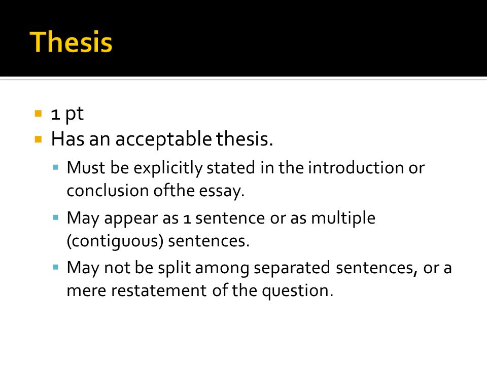 1 pt Has an acceptable thesis. Must be explicitly stated in the introduction or conclusion ofthe essay. May appear as 1 sentence or as multiple (conti