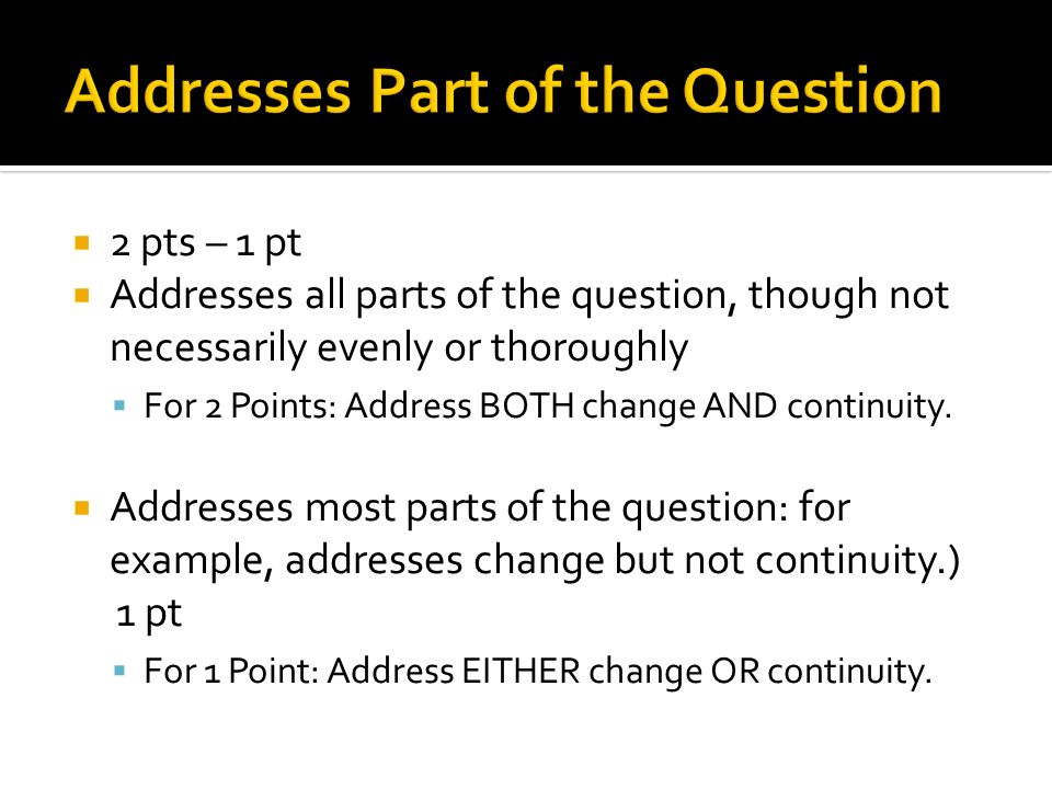 2 pts – 1 pt Addresses all parts of the question, though not necessarily evenly or thoroughly For 2 Points: Address BOTH change AND continuity. Addres