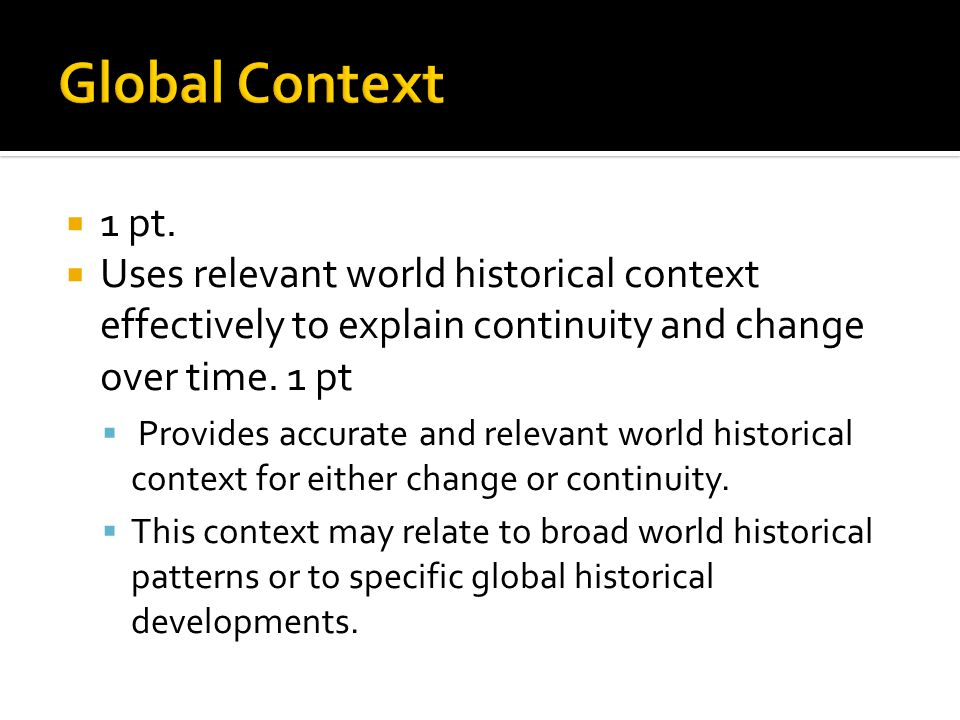 1 pt. Uses relevant world historical context effectively to explain continuity and change over time. 1 pt Provides accurate and relevant world histori