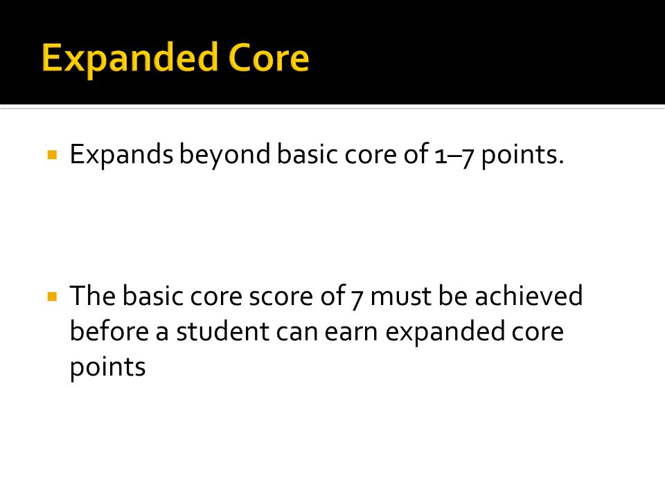 Expands beyond basic core of 1–7 points. The basic core score of 7 must be achieved before a student can earn expanded core points