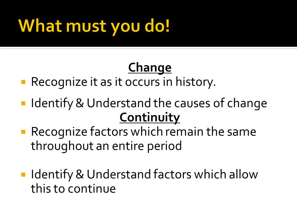 Change Recognize it as it occurs in history. Identify & Understand the causes of change Continuity Recognize factors which remain the same throughout