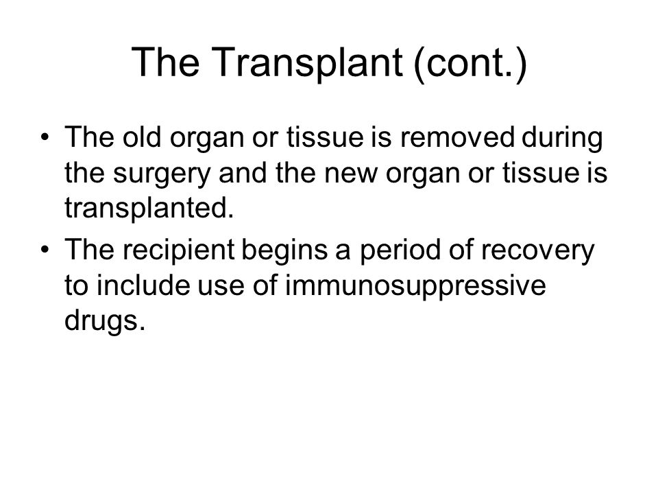 The Transplant (cont.) The old organ or tissue is removed during the surgery and the new organ or tissue is transplanted.