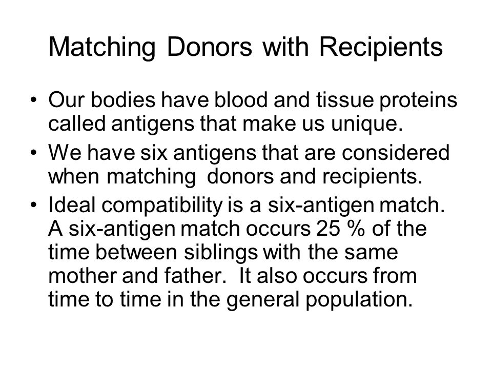 Matching Donors with Recipients Our bodies have blood and tissue proteins called antigens that make us unique.