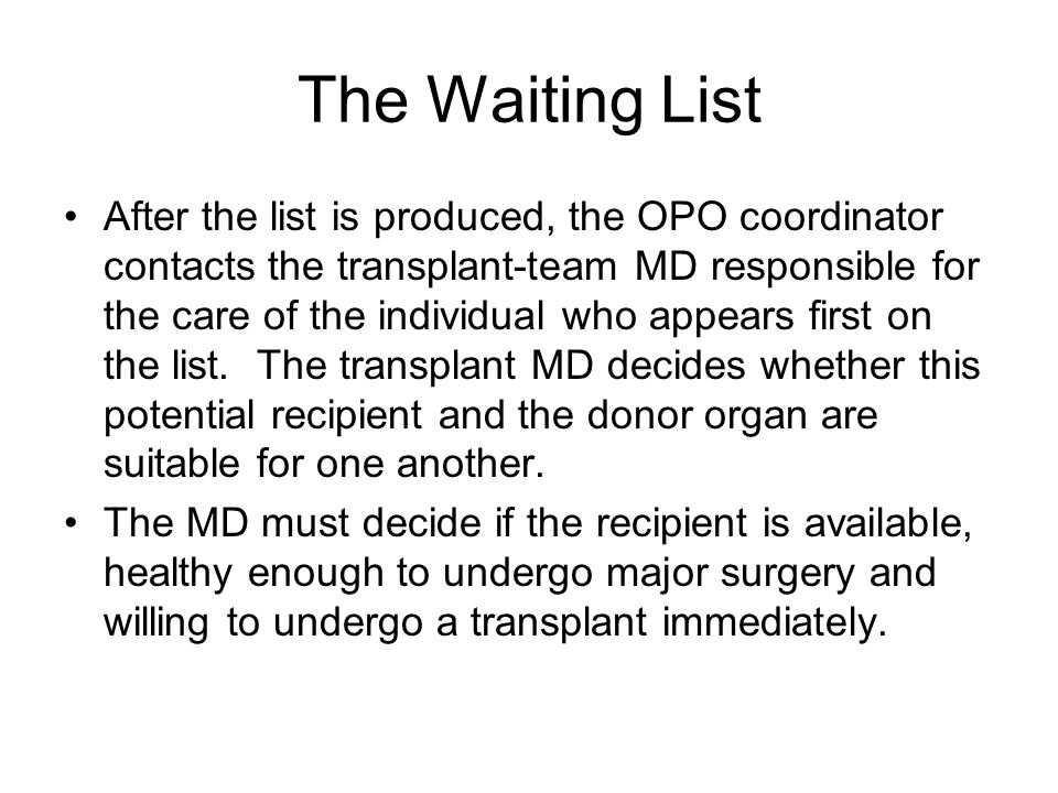 The Waiting List After the list is produced, the OPO coordinator contacts the transplant-team MD responsible for the care of the individual who appears first on the list.