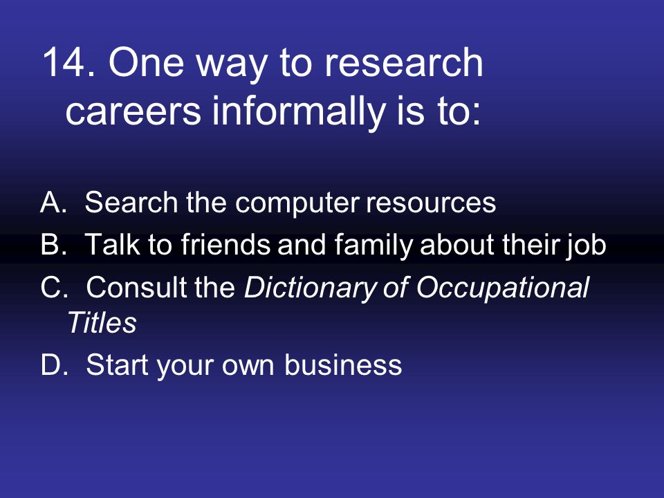 14. One way to research careers informally is to: A. Search the computer resources B. Talk to friends and family about their job C. Consult the Dictio