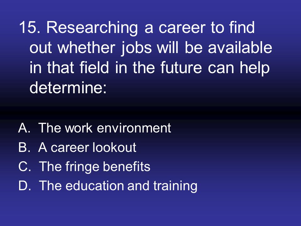 15. Researching a career to find out whether jobs will be available in that field in the future can help determine: A. The work environment B. A caree
