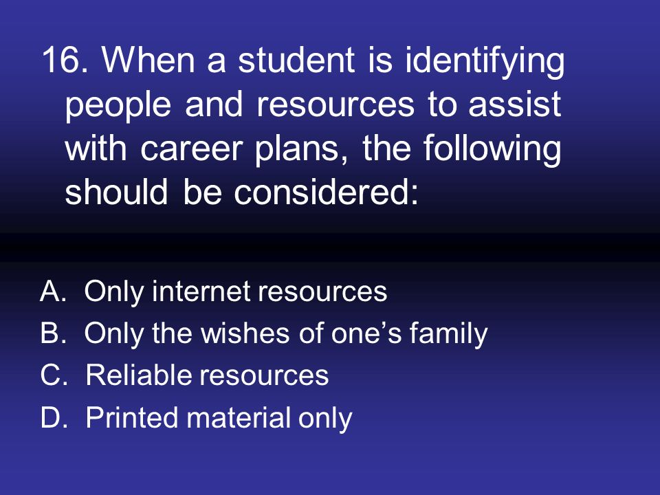 16. When a student is identifying people and resources to assist with career plans, the following should be considered: A. Only internet resources B.