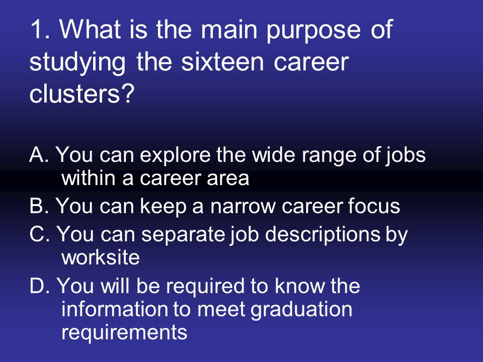 1. What is the main purpose of studying the sixteen career clusters? A. You can explore the wide range of jobs within a career area B. You can keep a