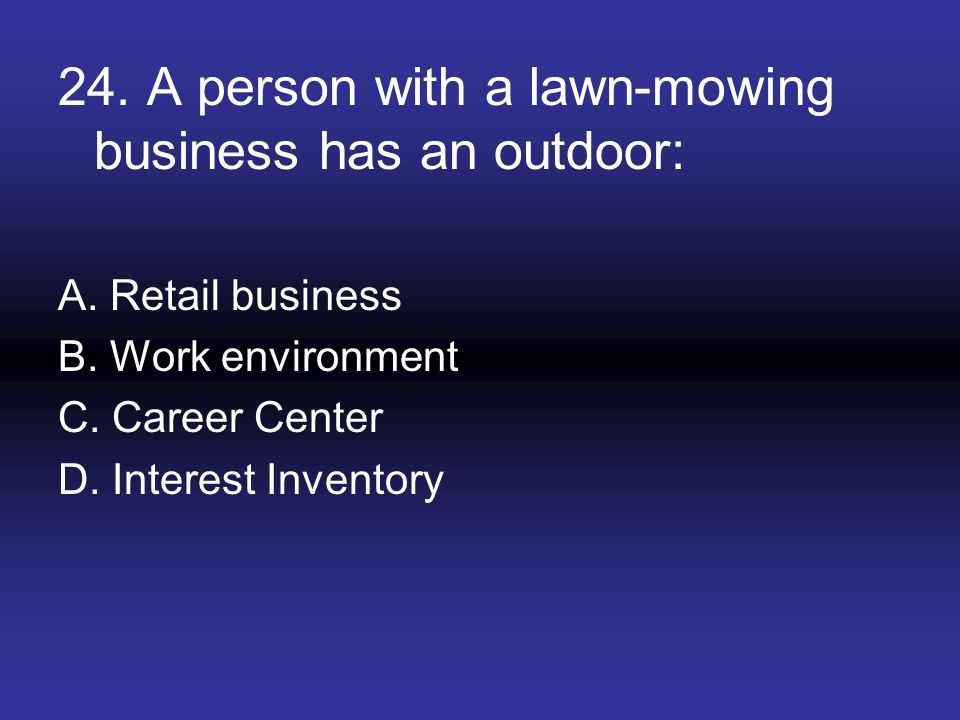 24. A person with a lawn-mowing business has an outdoor: A. Retail business B. Work environment C. Career Center D. Interest Inventory
